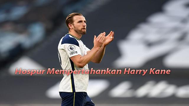Tottenham Hospur Akan Mempertahankan Harry Kane Sekuat Tenaga